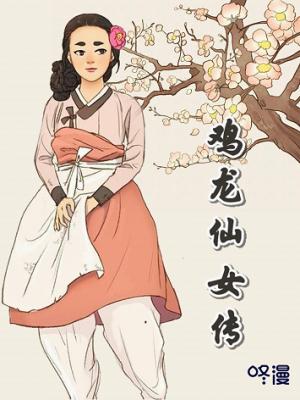 咚漫独家连载《鸡龙仙女传》漫画,邀你坠入奇幻爱情世界
